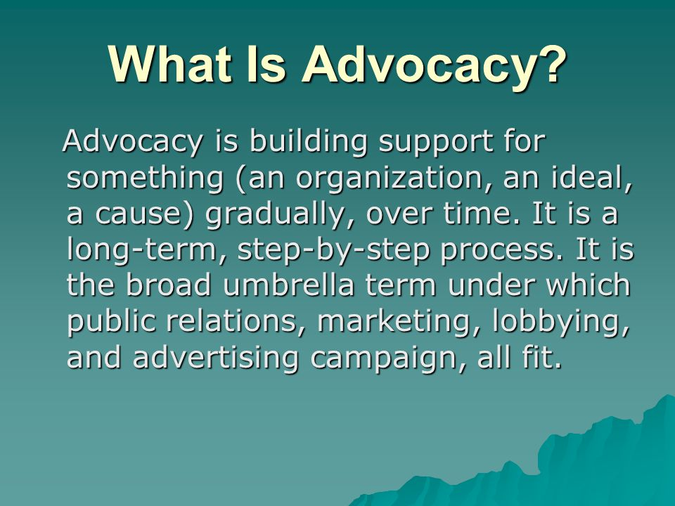 What Is Advocacy? Advocacy is building support for something (an organization, an ideal, a cause) gradually, over time. It is a long-term, step-by-ste