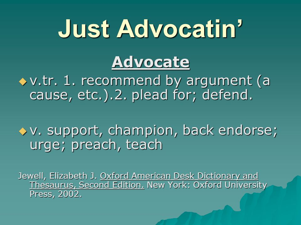 Just Advocatin' Advocate  v.tr. 1. recommend by argument (a cause, etc.).2.
