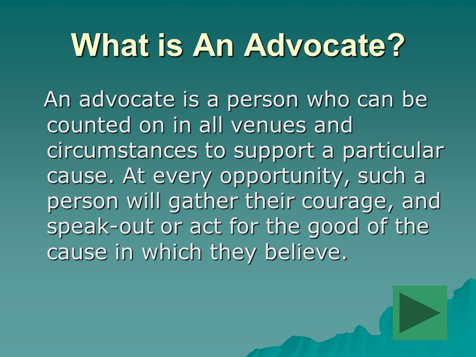 What is An Advocate? An advocate is a person who can be counted on in all venues and circumstances to support a particular cause. At every opportunity