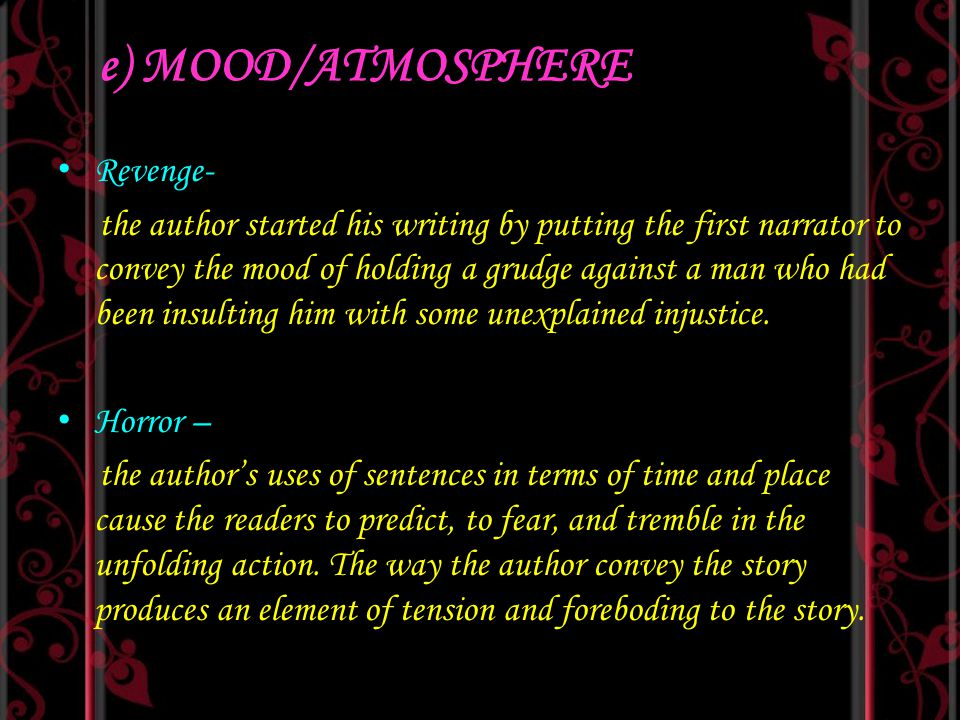 e) MOOD/ATMOSPHERE Revenge- the author started his writing by putting the first narrator to convey the mood of holding a grudge against a man who had