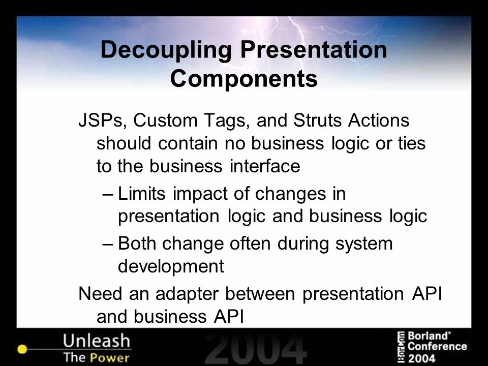 Decoupling Presentation Components JSPs, Custom Tags, and Struts Actions should contain no business logic or ties to the business interface –Limits impact of changes in presentation logic and business logic –Both change often during system development Need an adapter between presentation API and business API