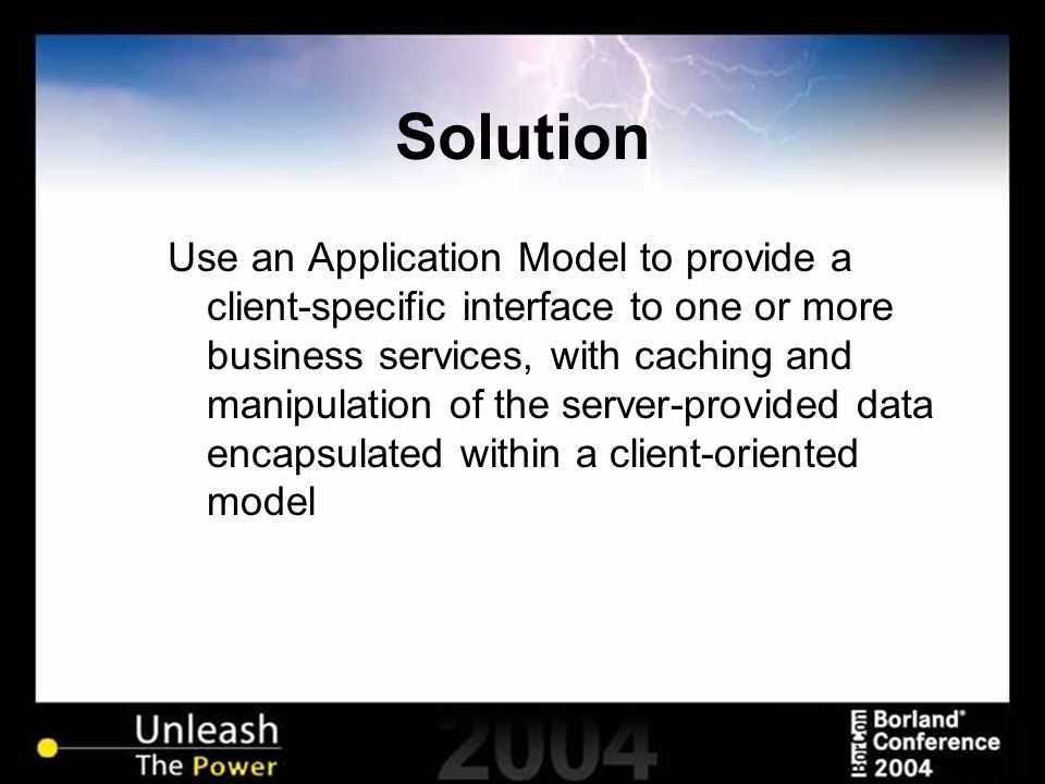 Solution Use an Application Model to provide a client-specific interface to one or more business services, with caching and manipulation of the server-provided data encapsulated within a client-oriented model