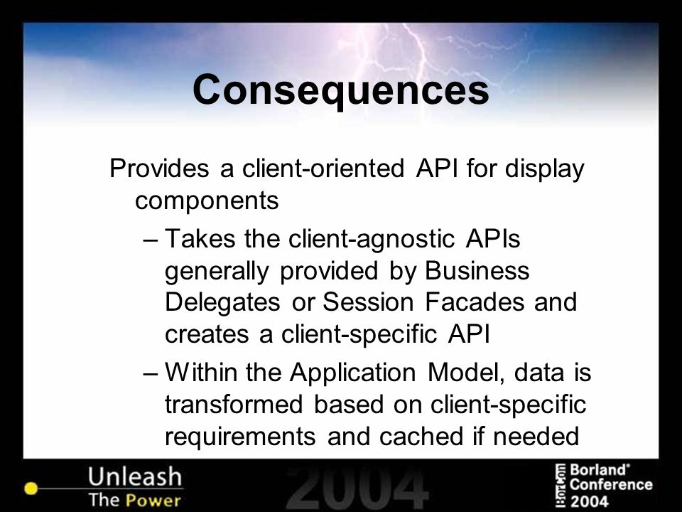 Consequences Provides a client-oriented API for display components –Takes the client-agnostic APIs generally provided by Business Delegates or Session Facades and creates a client-specific API –Within the Application Model, data is transformed based on client-specific requirements and cached if needed