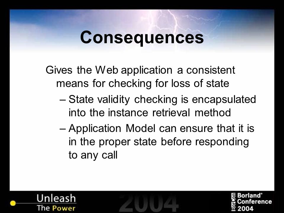 Consequences Gives the Web application a consistent means for checking for loss of state –State validity checking is encapsulated into the instance retrieval method –Application Model can ensure that it is in the proper state before responding to any call