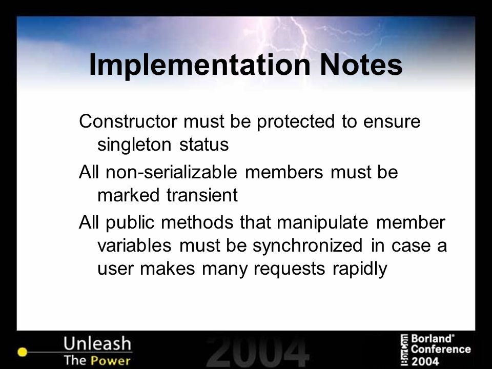 Implementation Notes Constructor must be protected to ensure singleton status All non-serializable members must be marked transient All public methods that manipulate member variables must be synchronized in case a user makes many requests rapidly
