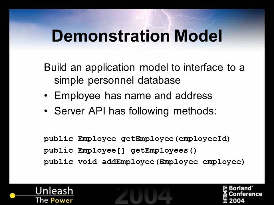 Demonstration Model Build an application model to interface to a simple personnel database Employee has name and address Server API has following methods: public Employee getEmployee(employeeId) public Employee[] getEmployees() public void addEmployee(Employee employee)