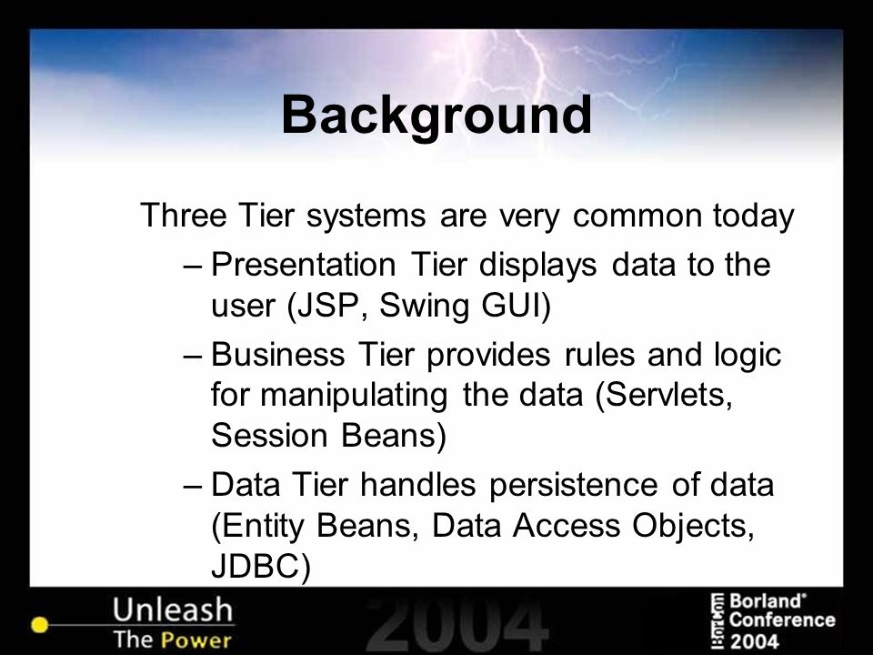 Background Three Tier systems are very common today –Presentation Tier displays data to the user (JSP, Swing GUI) –Business Tier provides rules and logic for manipulating the data (Servlets, Session Beans) –Data Tier handles persistence of data (Entity Beans, Data Access Objects, JDBC)