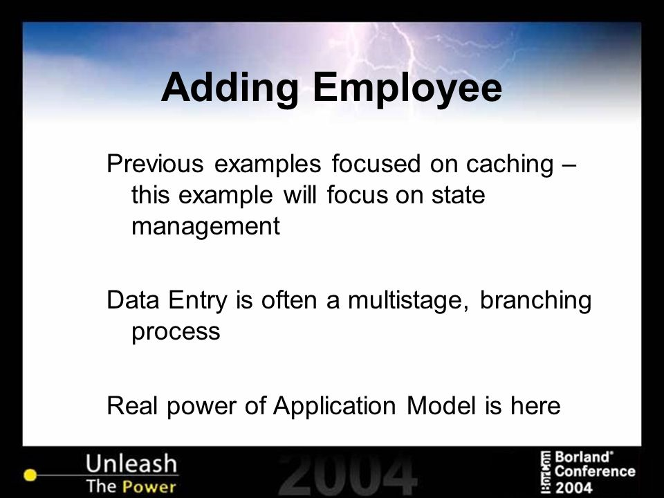 Adding Employee Previous examples focused on caching – this example will focus on state management Data Entry is often a multistage, branching process Real power of Application Model is here