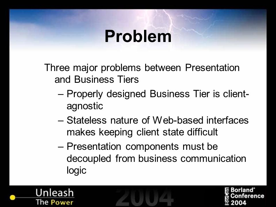 Problem Three major problems between Presentation and Business Tiers –Properly designed Business Tier is client- agnostic –Stateless nature of Web-based interfaces makes keeping client state difficult –Presentation components must be decoupled from business communication logic