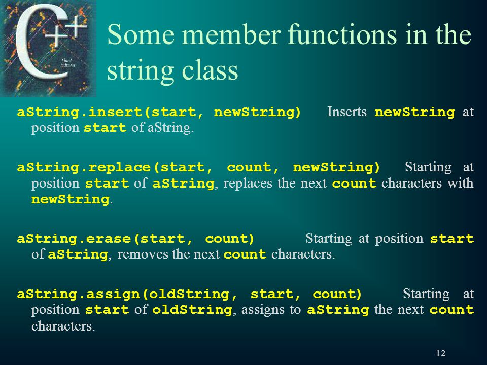 12 Some member functions in the string class aString.insert(start, newString) Inserts newString at position start of aString.