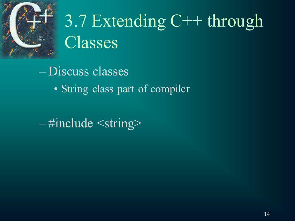 14 3.7 Extending C++ through Classes –Discuss classes String class part of compiler –#include