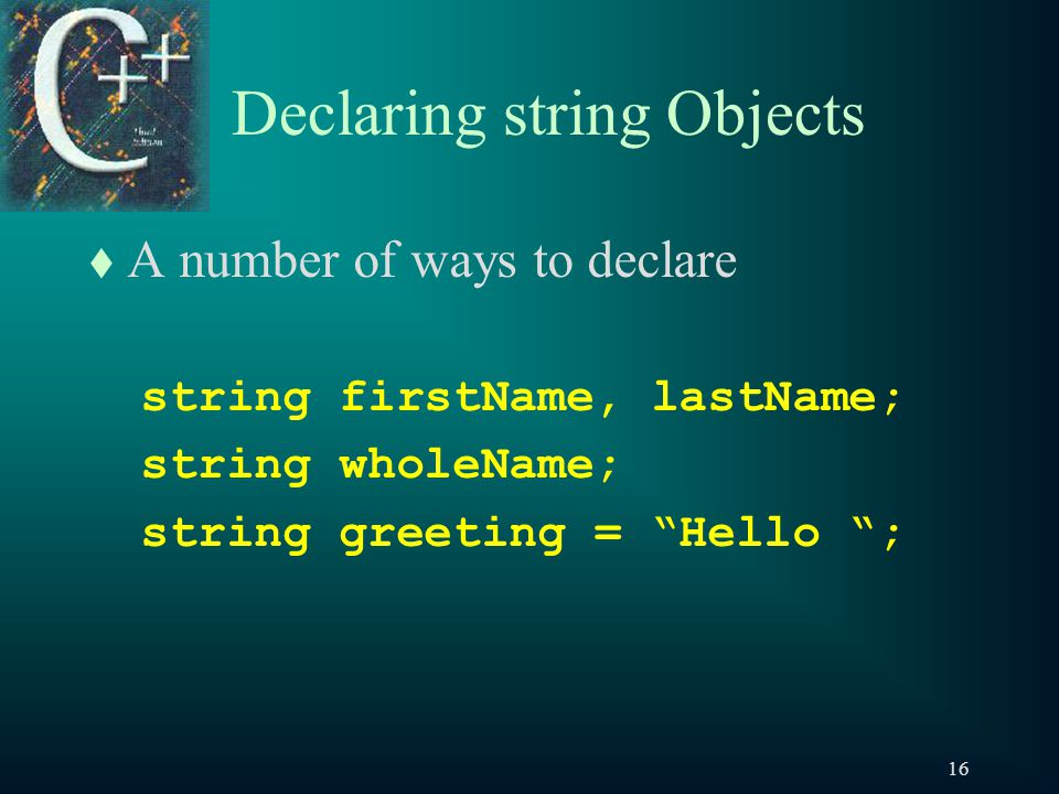 16 Declaring string Objects t A number of ways to declare string firstName, lastName; string wholeName; string greeting = Hello ;
