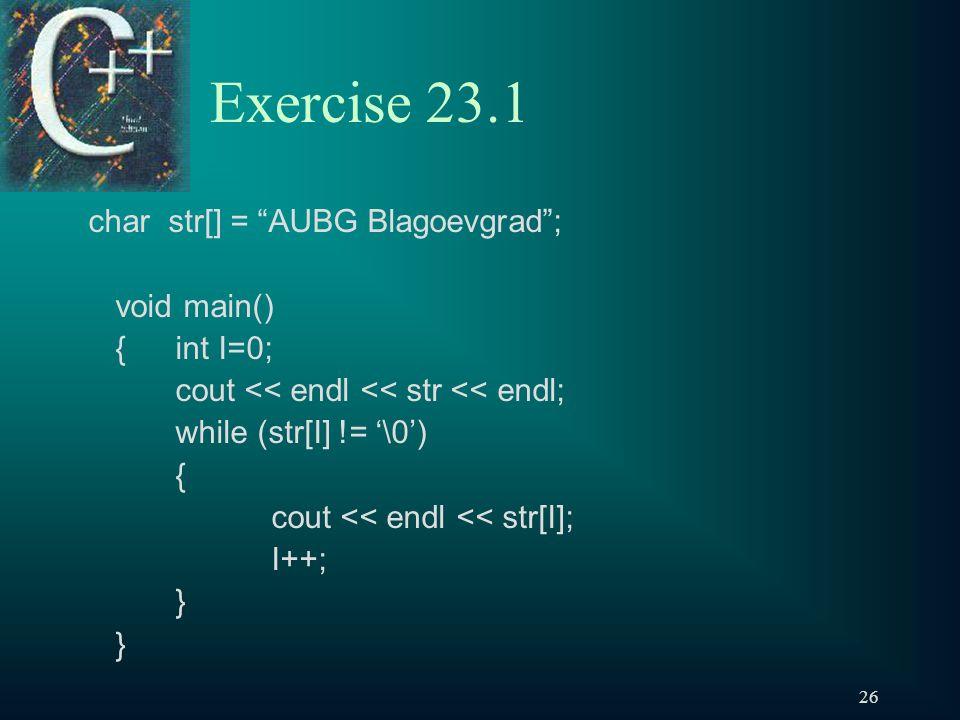 26 Exercise 23.1 char str[] = AUBG Blagoevgrad ; void main() { int I=0; cout << endl << str << endl; while (str[I] != '\0') { cout << endl << str[I]; I++; }