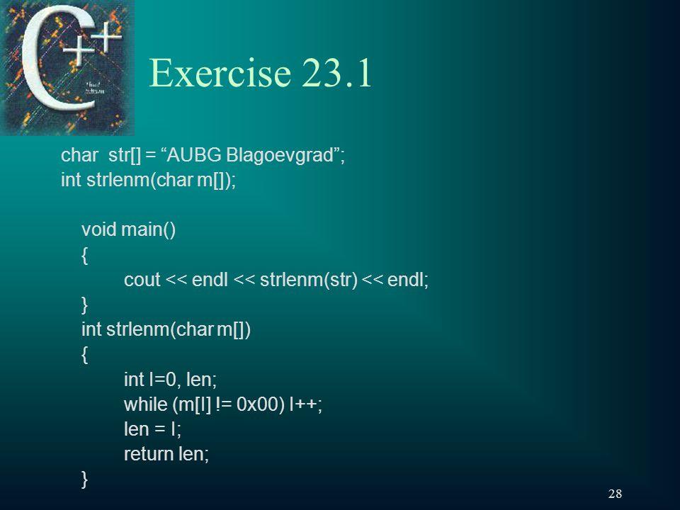 28 Exercise 23.1 char str[] = AUBG Blagoevgrad ; int strlenm(char m[]); void main() { cout << endl << strlenm(str) << endl; } int strlenm(char m[]) { int I=0, len; while (m[I] != 0x00) I++; len = I; return len; }