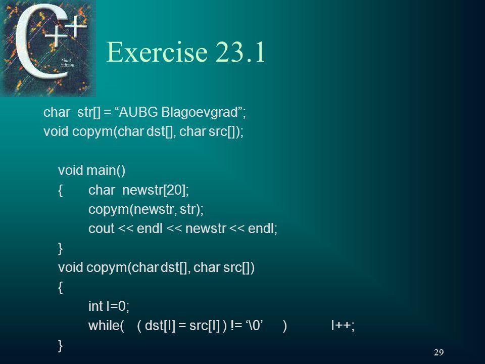 29 Exercise 23.1 char str[] = AUBG Blagoevgrad ; void copym(char dst[], char src[]); void main() { char newstr[20]; copym(newstr, str); cout << endl << newstr << endl; } void copym(char dst[], char src[]) { int I=0; while(( dst[I] = src[I] ) != '\0')I++; }