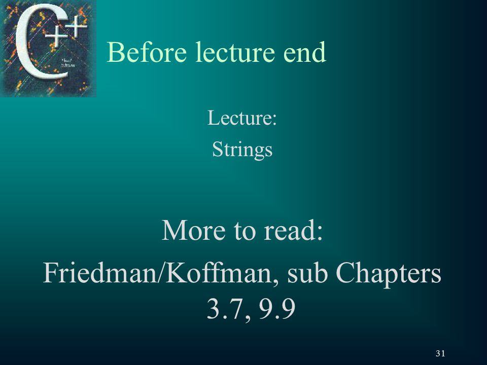 31 Before lecture end Lecture: Strings More to read: Friedman/Koffman, sub Chapters 3.7, 9.9