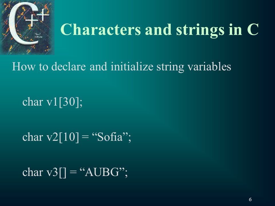 6 Characters and strings in C How to declare and initialize string variables char v1[30]; char v2[10] = Sofia ; char v3[] = AUBG ;