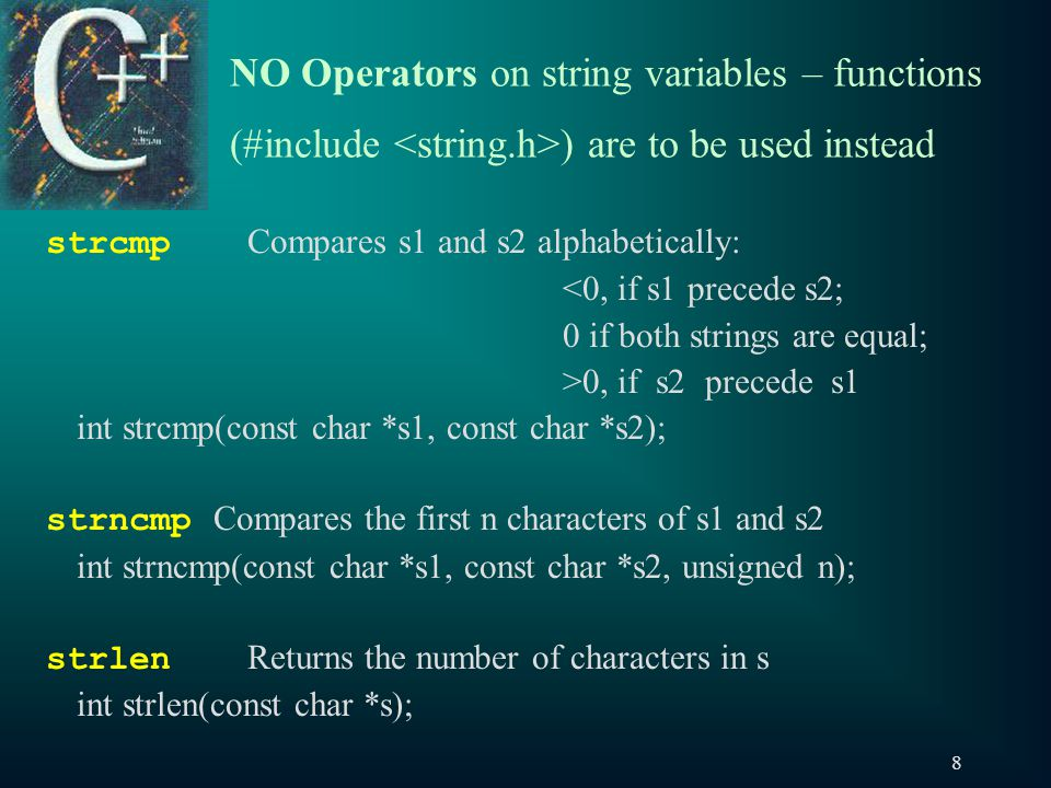 8 NO Operators on string variables – functions (#include ) are to be used instead strcmp Compares s1 and s2 alphabetically: <0, if s1 precede s2; 0 if both strings are equal; >0, if s2 precede s1 int strcmp(const char *s1, const char *s2); strncmp Compares the first n characters of s1 and s2 int strncmp(const char *s1, const char *s2, unsigned n); strlen Returns the number of characters in s int strlen(const char *s);
