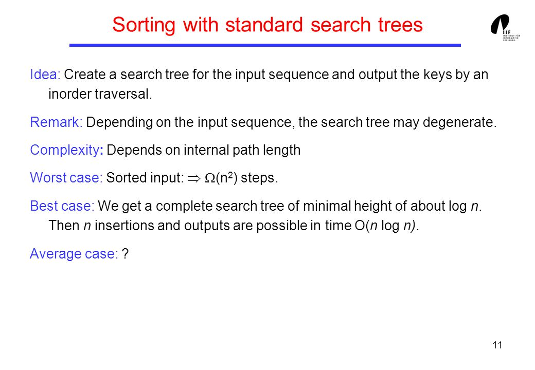 11 Sorting with standard search trees Idea: Create a search tree for the input sequence and output the keys by an inorder traversal.
