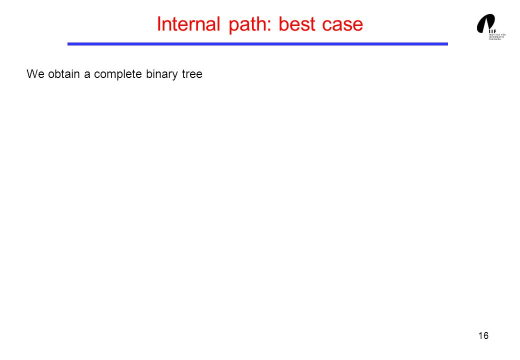 16 Internal path: best case We obtain a complete binary tree