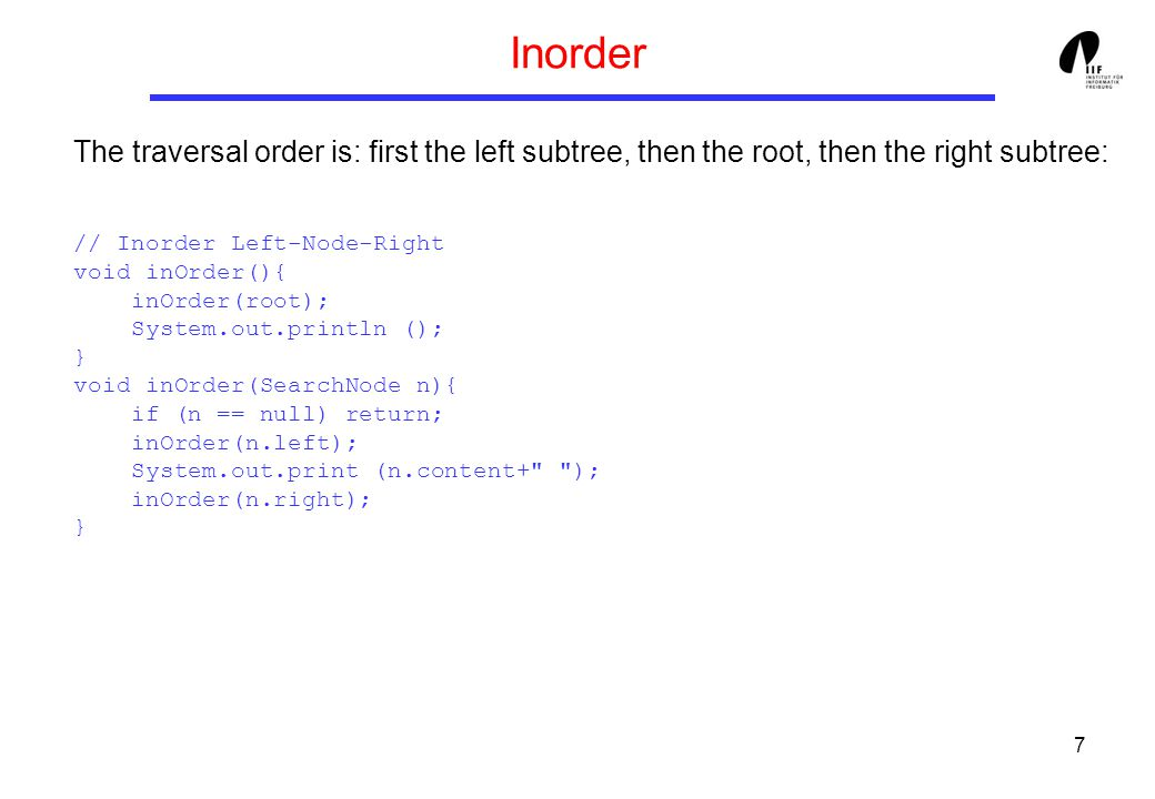 7 Inorder The traversal order is: first the left subtree, then the root, then the right subtree: // Inorder Left-Node-Right void inOrder(){ inOrder(root); System.out.println (); } void inOrder(SearchNode n){ if (n == null) return; inOrder(n.left); System.out.print (n.content+ ); inOrder(n.right); }