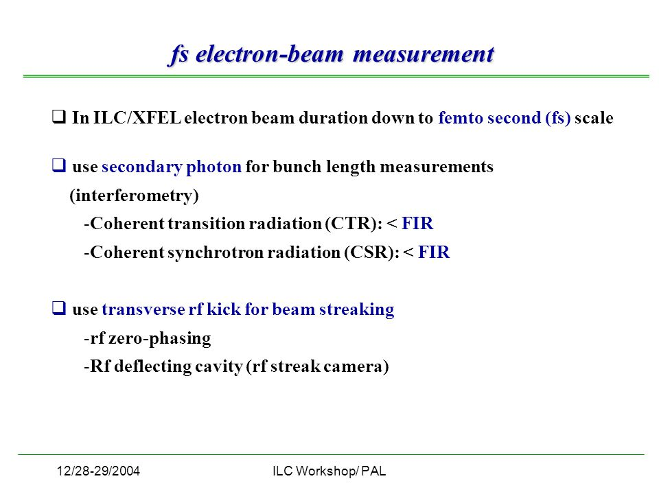 12/28-29/2004ILC Workshop/ PAL  In ILC/XFEL electron beam duration down to femto second (fs) scale  use secondary photon for bunch length measurements (interferometry) -Coherent transition radiation (CTR): < FIR -Coherent synchrotron radiation (CSR): < FIR  use transverse rf kick for beam streaking -rf zero-phasing -Rf deflecting cavity (rf streak camera) fs electron-beam measurement