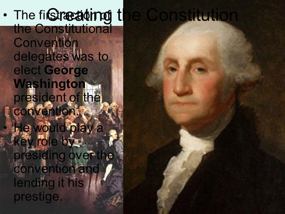 The first action of the Constitutional Convention delegates was to elect George Washington president of the convention. He would play a key role by pr