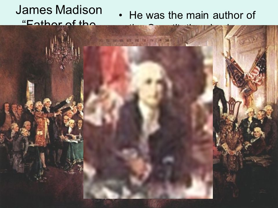 "James Madison ""Father of the Constitution"" He was the main author of the Constitution, having prepared himself for the issues discussed long before th"