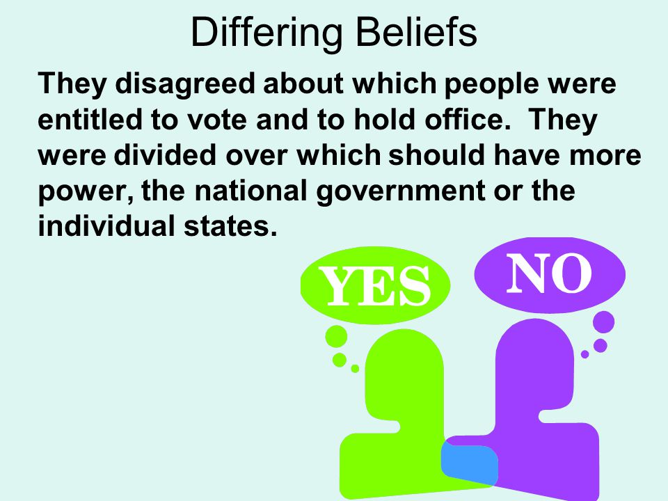 Differing Beliefs They disagreed about which people were entitled to vote and to hold office. They were divided over which should have more power, the