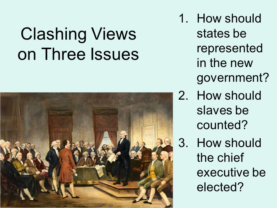 Clashing Views on Three Issues 1.How should states be represented in the new government.