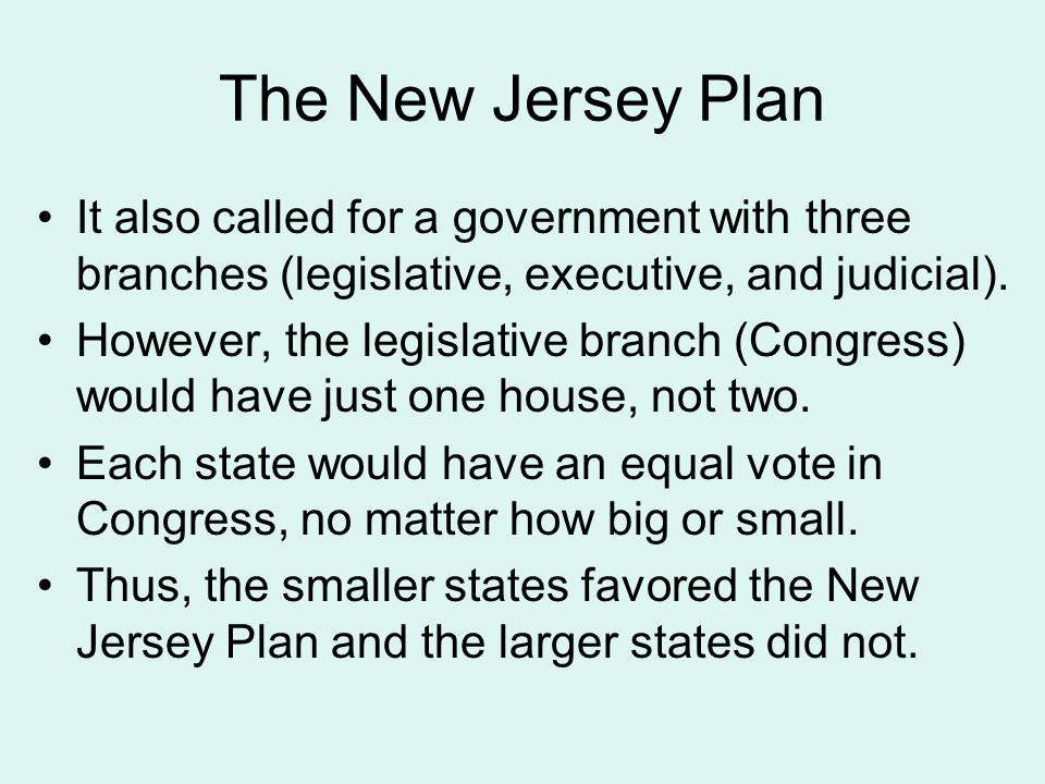 The New Jersey Plan It also called for a government with three branches (legislative, executive, and judicial). However, the legislative branch (Congr