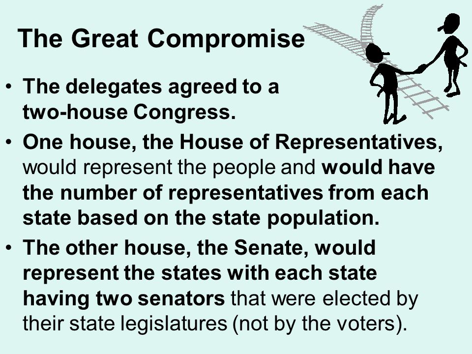 The Great Compromise The delegates agreed to a two-house Congress. One house, the House of Representatives, would represent the people and would have