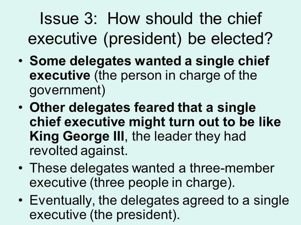Issue 3: How should the chief executive (president) be elected? Some delegates wanted a single chief executive (the person in charge of the government