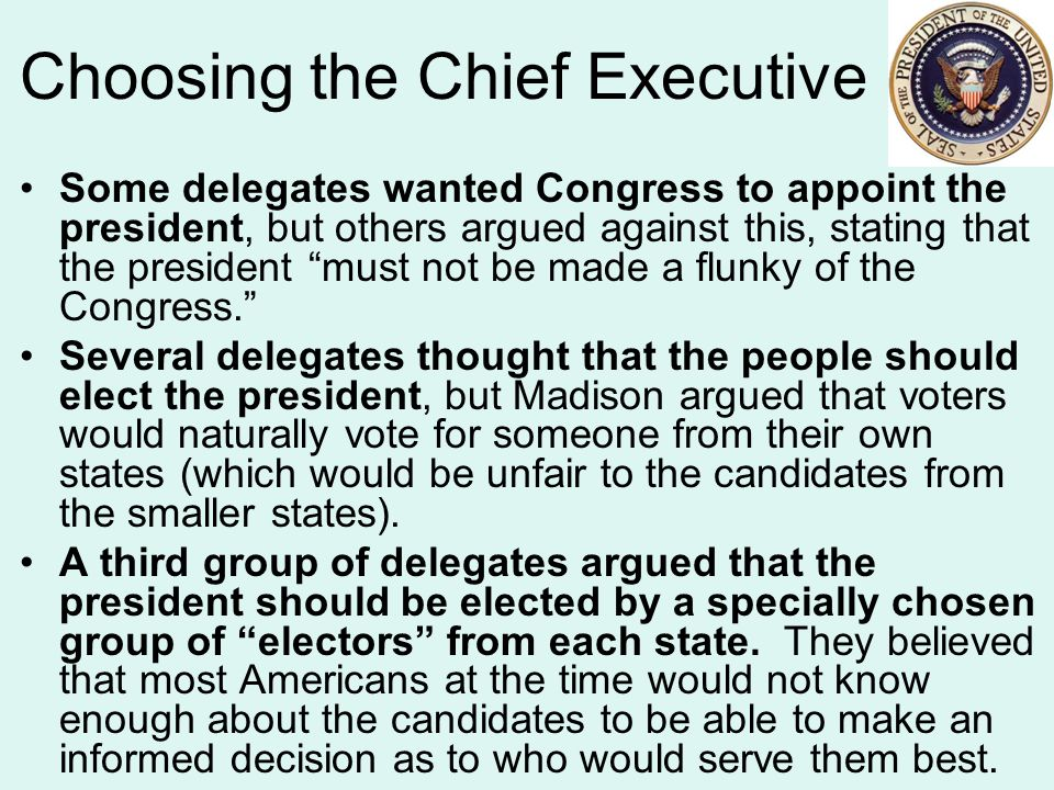 Choosing the Chief Executive Some delegates wanted Congress to appoint the president, but others argued against this, stating that the president must not be made a flunky of the Congress. Several delegates thought that the people should elect the president, but Madison argued that voters would naturally vote for someone from their own states (which would be unfair to the candidates from the smaller states).