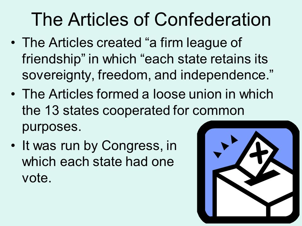 "The Articles of Confederation The Articles created ""a firm league of friendship"" in which ""each state retains its sovereignty, freedom, and independen"