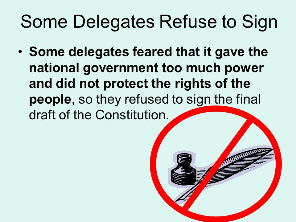 Some Delegates Refuse to Sign Some delegates feared that it gave the national government too much power and did not protect the rights of the people, so they refused to sign the final draft of the Constitution.
