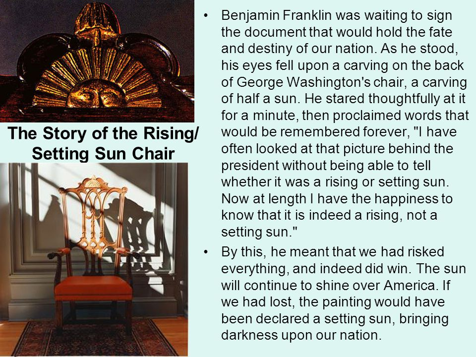 The Story of the Rising/ Setting Sun Chair Benjamin Franklin was waiting to sign the document that would hold the fate and destiny of our nation.
