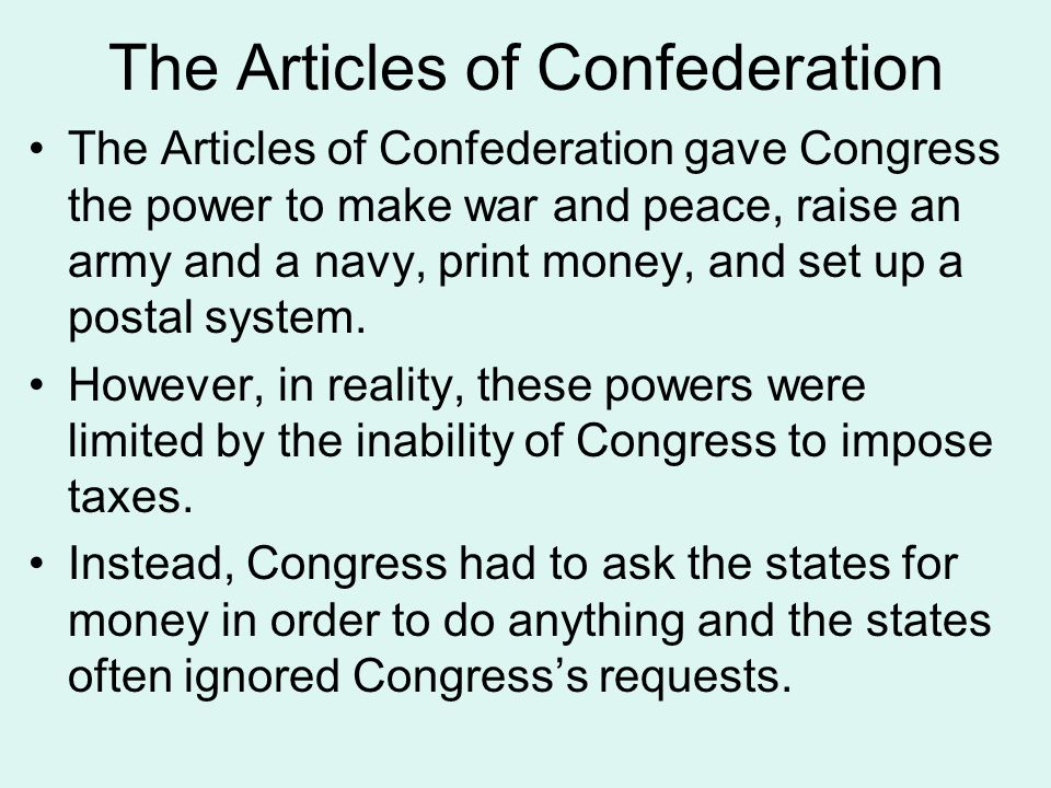 The Articles of Confederation The Articles of Confederation gave Congress the power to make war and peace, raise an army and a navy, print money, and set up a postal system.