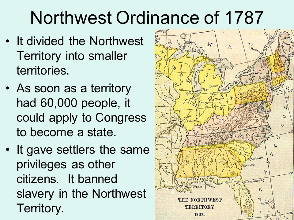 Northwest Ordinance of 1787 It divided the Northwest Territory into smaller territories. As soon as a territory had 60,000 people, it could apply to C