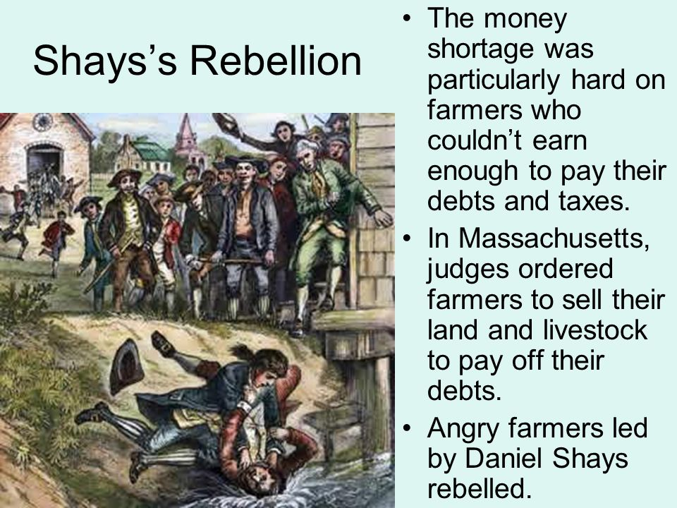 Shays's Rebellion The money shortage was particularly hard on farmers who couldn't earn enough to pay their debts and taxes. In Massachusetts, judges