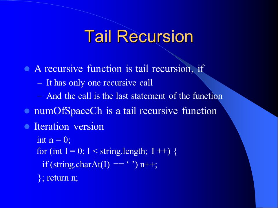 Tail Recursion A recursive function is tail recursion, if – It has only one recursive call – And the call is the last statement of the function numOfSpaceCh is a tail recursive function Iteration version int n = 0; for (int I = 0; I < string.length; I ++) { if (string.charAt(I) == ' ') n++; }; return n;