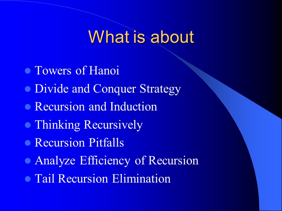 What is about Towers of Hanoi Divide and Conquer Strategy Recursion and Induction Thinking Recursively Recursion Pitfalls Analyze Efficiency of Recursion Tail Recursion Elimination