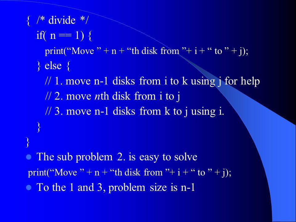 Conquer Solve Sub Problems Recursively To the 1: – Move n-1 disks from i to k using j – hanoi(n-1, i, k, j); To the 3: – Move n-1 disks from k to j using I – hanoi(n-1, k, j, I);