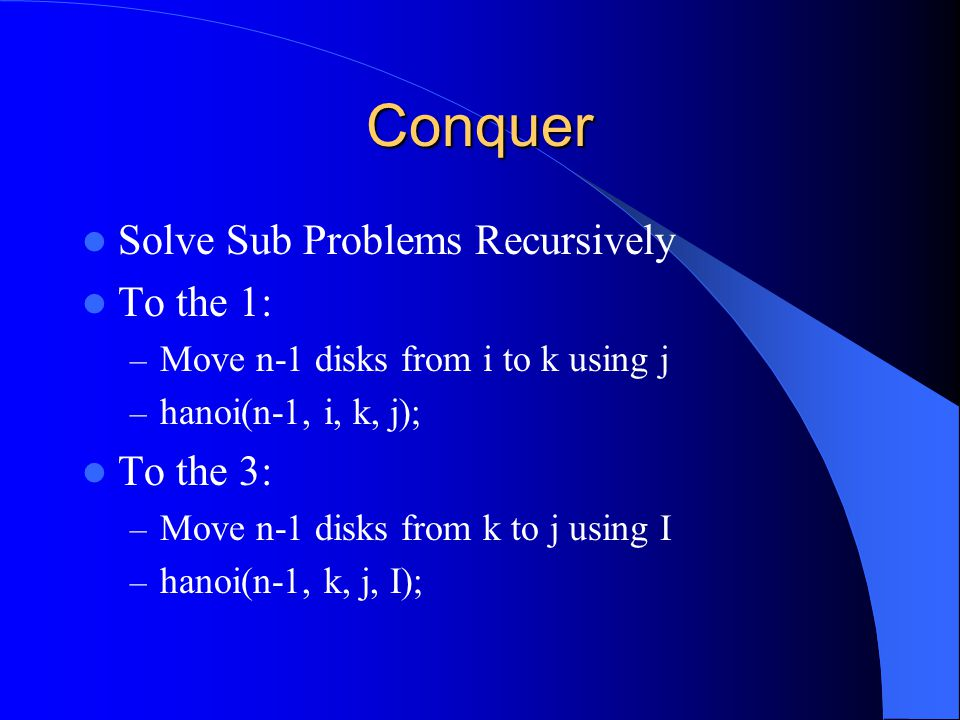 Conquer Solve Sub Problems Recursively To the 1: – Move n-1 disks from i to k using j – hanoi(n-1, i, k, j); To the 3: – Move n-1 disks from k to j using I – hanoi(n-1, k, j, I);