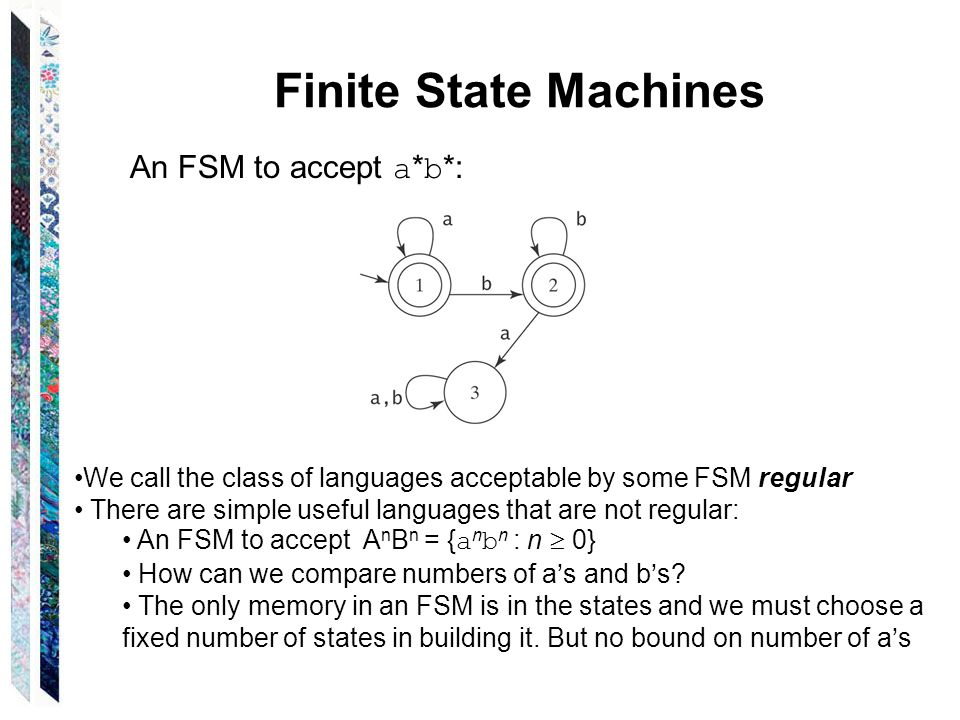 Finite State Machines An FSM to accept a * b *: We call the class of languages acceptable by some FSM regular There are simple useful languages that are not regular: An FSM to accept A n B n = { a n b n : n  0} How can we compare numbers of a's and b's.