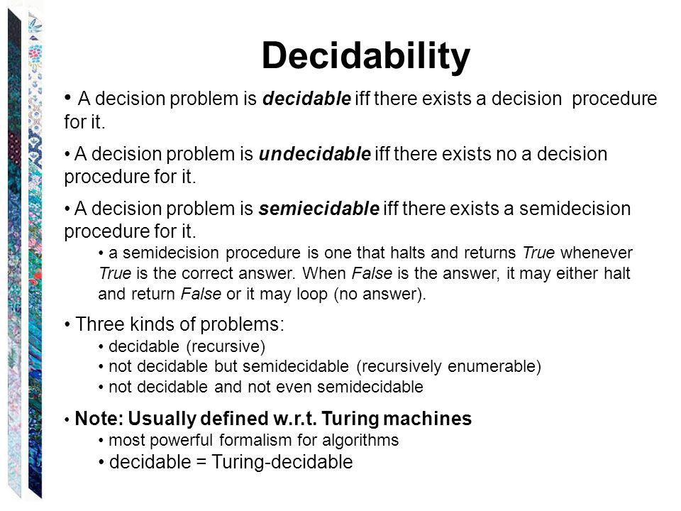 Decidability A decision problem is decidable iff there exists a decision procedure for it.