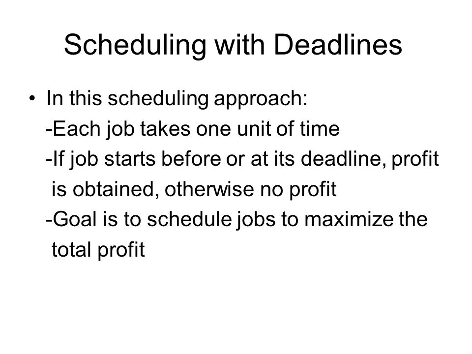 Scheduling with Deadlines In this scheduling approach: -Each job takes one unit of time -If job starts before or at its deadline, profit is obtained,