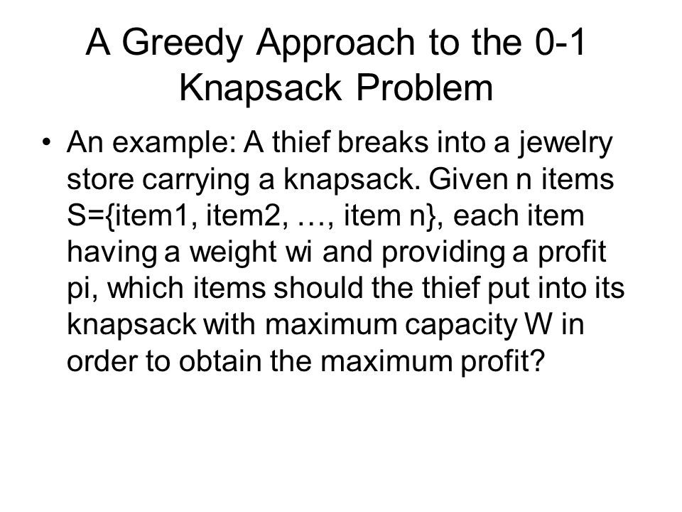 A Greedy Approach to the 0-1 Knapsack Problem An example: A thief breaks into a jewelry store carrying a knapsack. Given n items S={item1, item2, …, i