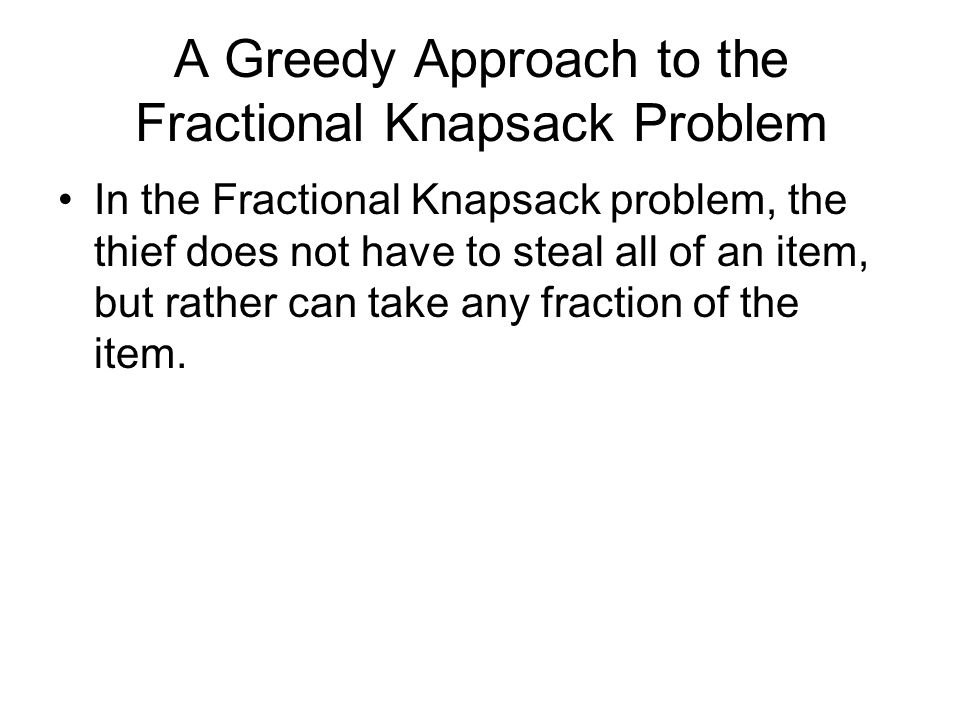 A Greedy Approach to the Fractional Knapsack Problem In the Fractional Knapsack problem, the thief does not have to steal all of an item, but rather c