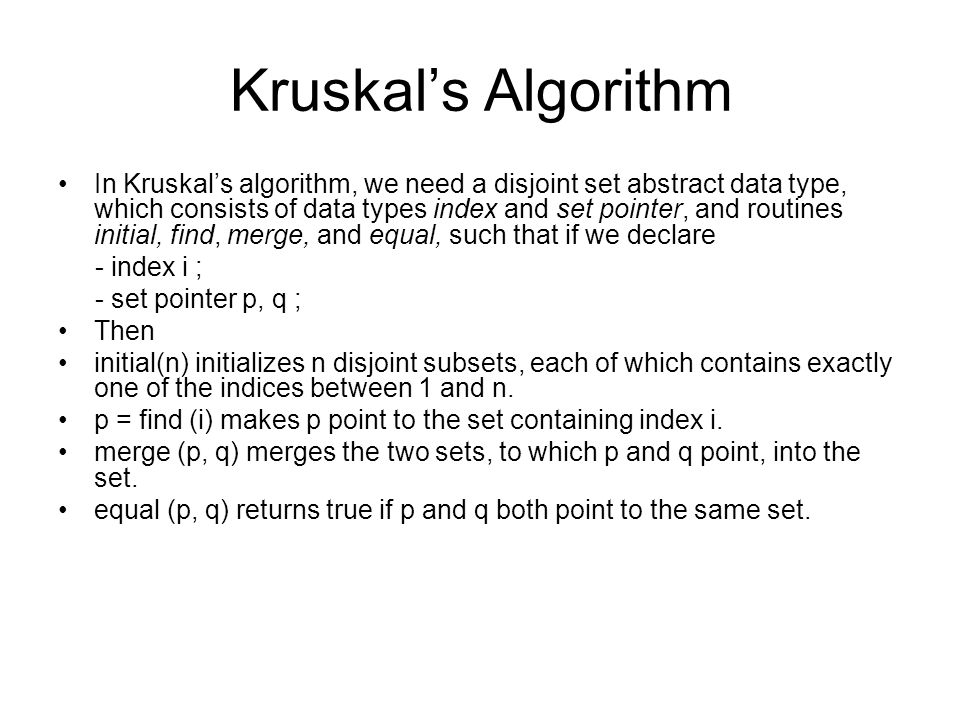 Kruskal's Algorithm In Kruskal's algorithm, we need a disjoint set abstract data type, which consists of data types index and set pointer, and routine